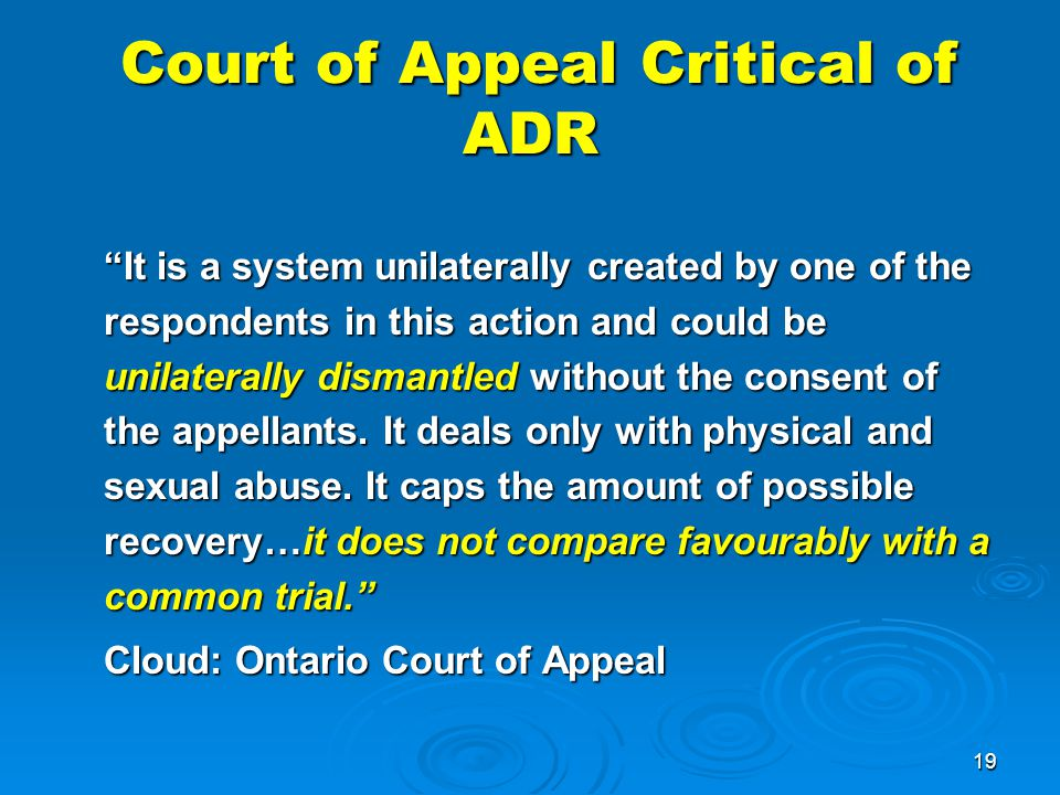 19 Court of Appeal Critical of ADR Court of Appeal Critical of ADR It is a system unilaterally created by one of the respondents in this action and could be unilaterally dismantled without the consent of the appellants.