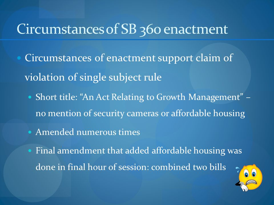 Circumstances of SB 360 enactment Circumstances of enactment support claim of violation of single subject rule Short title: An Act Relating to Growth Management – no mention of security cameras or affordable housing Amended numerous times Final amendment that added affordable housing was done in final hour of session: combined two bills