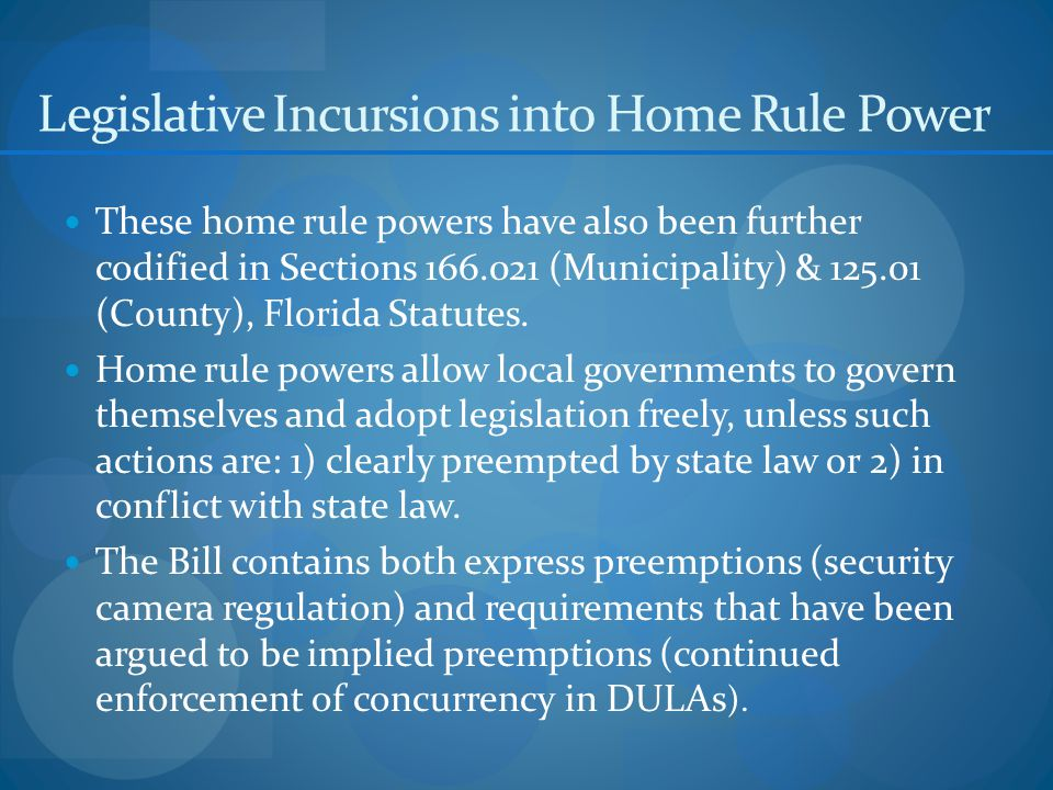 These home rule powers have also been further codified in Sections 166.021 (Municipality) & 125.01 (County), Florida Statutes.