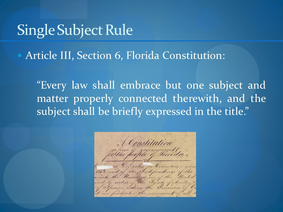 Single Subject Rule Article III, Section 6, Florida Constitution: Every law shall embrace but one subject and matter properly connected therewith, and the subject shall be briefly expressed in the title.