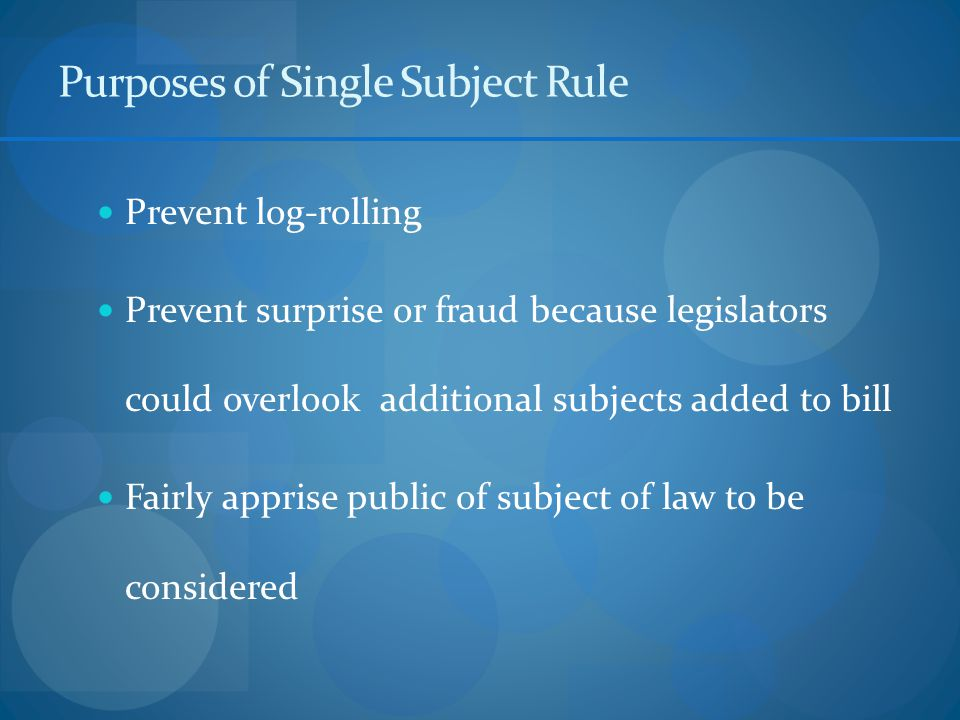 Purposes of Single Subject Rule Prevent log-rolling Prevent surprise or fraud because legislators could overlook additional subjects added to bill Fairly apprise public of subject of law to be considered