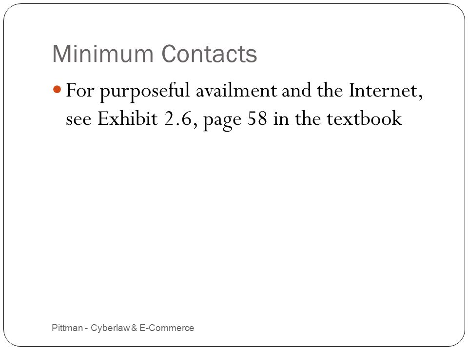 Minimum Contacts Pittman - Cyberlaw & E-Commerce 10 For purposeful availment and the Internet, see Exhibit 2.6, page 58 in the textbook