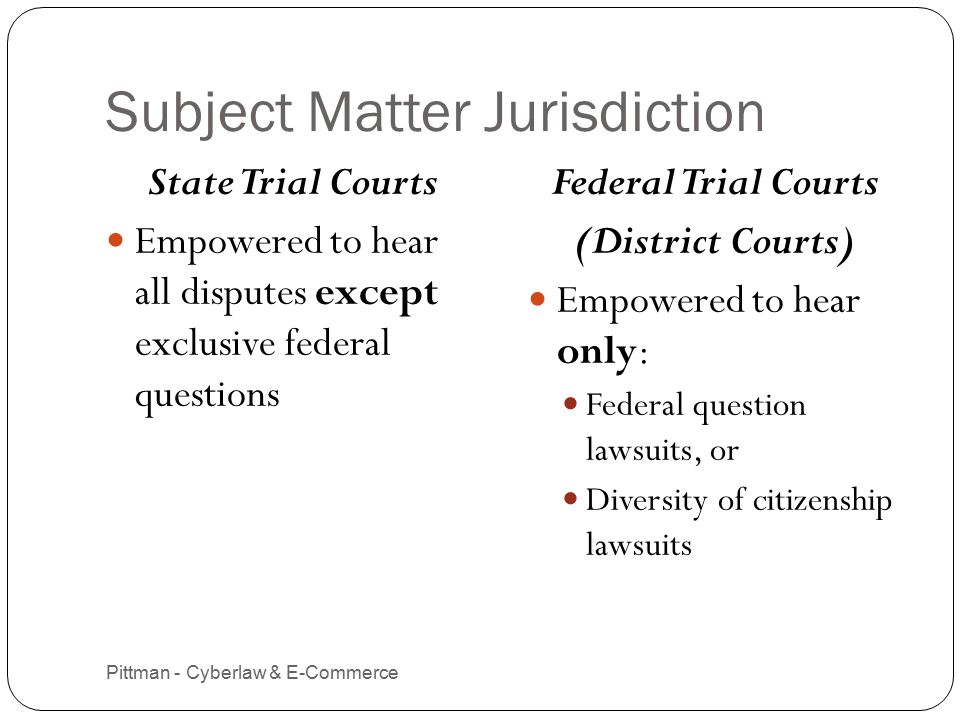 Subject Matter Jurisdiction Pittman - Cyberlaw & E-Commerce 11 State Trial Courts Empowered to hear all disputes except exclusive federal questions Federal Trial Courts (District Courts) Empowered to hear only: Federal question lawsuits, or Diversity of citizenship lawsuits