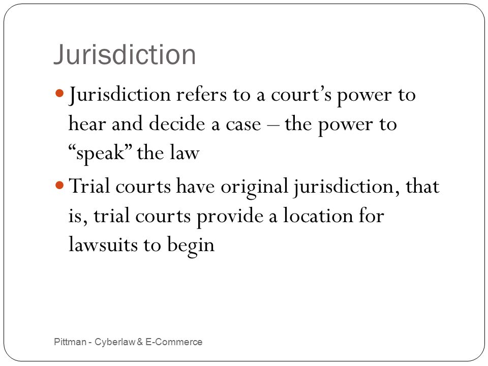 Pittman - Cyberlaw & E-Commerce 2 Jurisdiction refers to a court's power to hear and decide a case – the power to speak the law Trial courts have original jurisdiction, that is, trial courts provide a location for lawsuits to begin