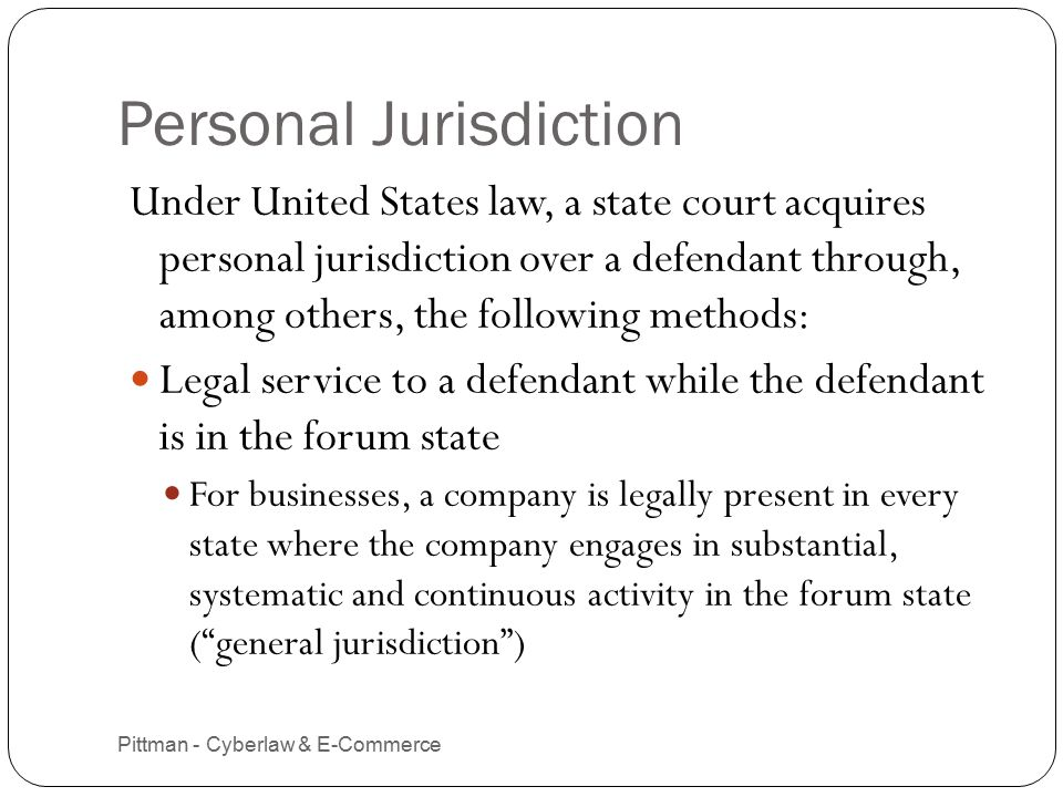 Personal Jurisdiction (cont.) Pittman - Cyberlaw & E-Commerce 6 Legal service to a defendant located anywhere, where the defendant is a resident of the forum state For corporations, service is allowed, at a minimum, in the state of incorporation Use of the forum state long-arm statute