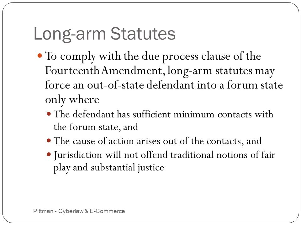Long-arm Statutes Pittman - Cyberlaw & E-Commerce 7 To comply with the due process clause of the Fourteenth Amendment, long-arm statutes may force an