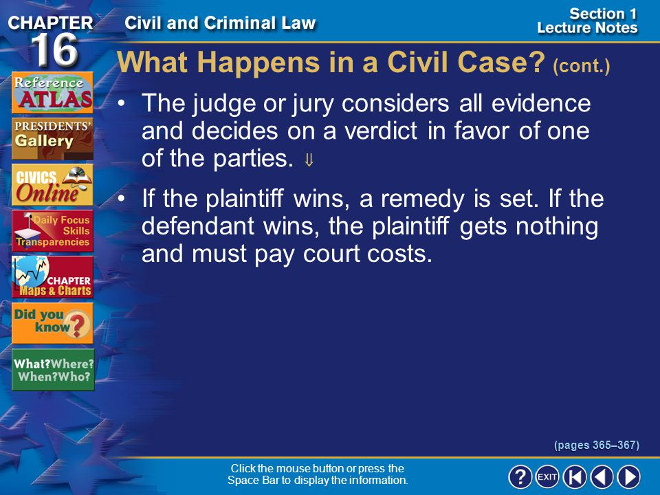 "Section 1-15 What Happens in a Civil Case? (cont.) The plaintiff has to present a ""preponderance of evidence""–enough to persuade the judge or jury tha"