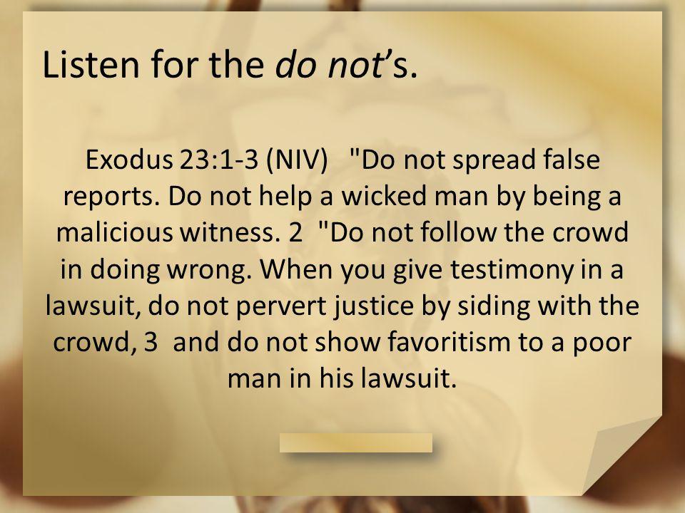Listen for the do not's. Exodus 23:1-3 (NIV) Do not spread false reports.