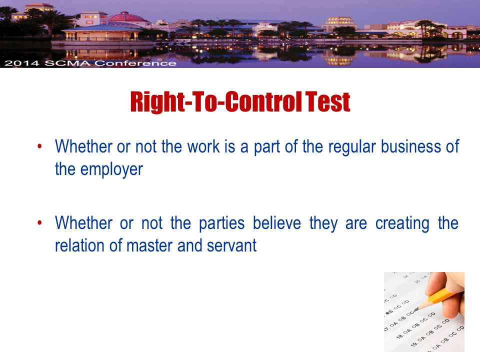 Right-To-Control Test Whether or not the work is a part of the regular business of the employer Whether or not the parties believe they are creating the relation of master and servant