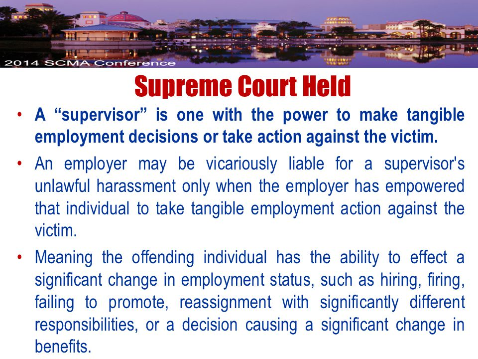Supreme Court Held A supervisor is one with the power to make tangible employment decisions or take action against the victim.