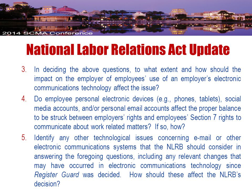 National Labor Relations Act Update 3.In deciding the above questions, to what extent and how should the impact on the employer of employees' use of an employer's electronic communications technology affect the issue.