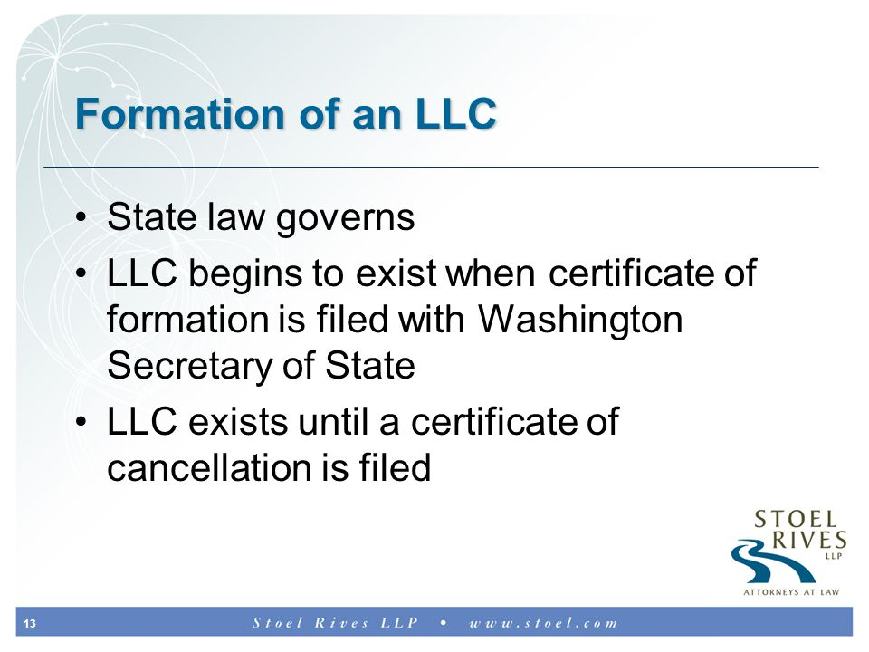 13 Formation of an LLC State law governs LLC begins to exist when certificate of formation is filed with Washington Secretary of State LLC exists until a certificate of cancellation is filed