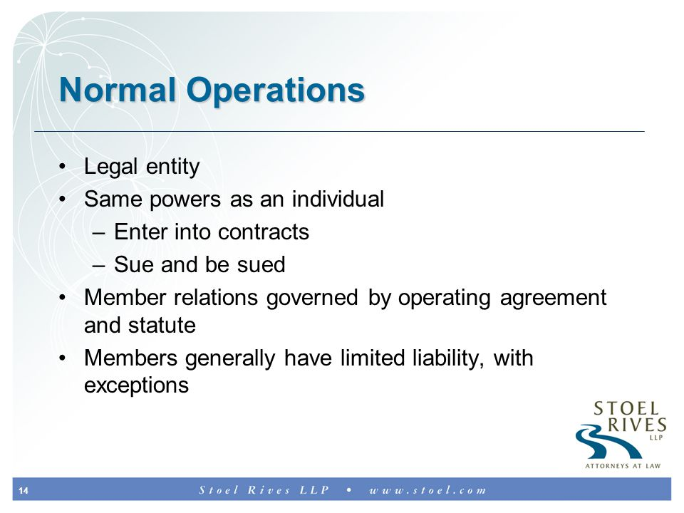 14 Normal Operations Legal entity Same powers as an individual –Enter into contracts –Sue and be sued Member relations governed by operating agreement and statute Members generally have limited liability, with exceptions