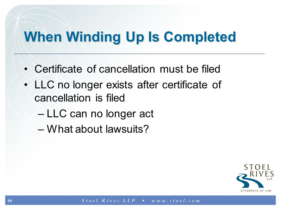 19 When Winding Up Is Completed Certificate of cancellation must be filed LLC no longer exists after certificate of cancellation is filed –LLC can no longer act –What about lawsuits