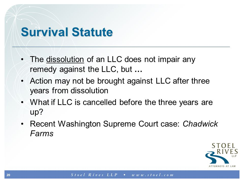 20 Survival Statute The dissolution of an LLC does not impair any remedy against the LLC, but … Action may not be brought against LLC after three years from dissolution What if LLC is cancelled before the three years are up.