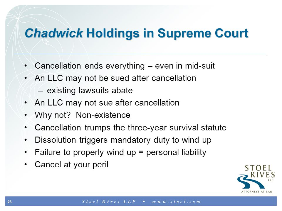 23 Chadwick Holdings in Supreme Court Cancellation ends everything – even in mid-suit An LLC may not be sued after cancellation –existing lawsuits abate An LLC may not sue after cancellation Why not.