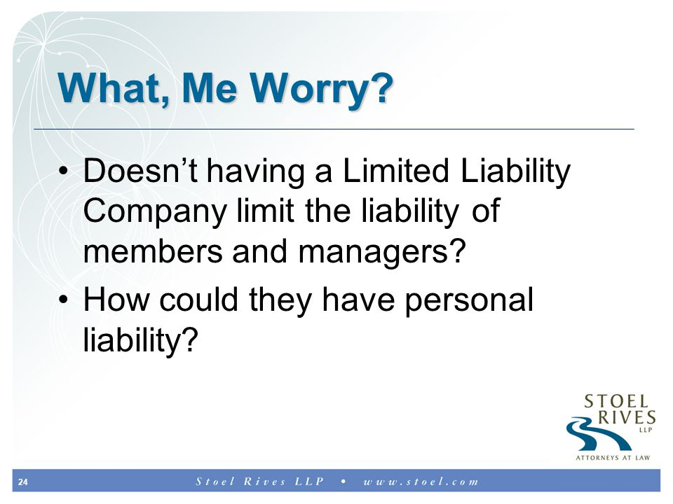 24 What, Me Worry? Doesn't having a Limited Liability Company limit the liability of members and managers? How could they have personal liability?