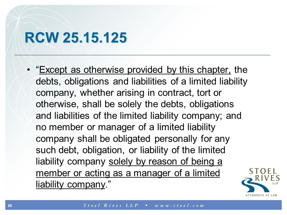 26 RCW 25.15.125 Except as otherwise provided by this chapter, the debts, obligations and liabilities of a limited liability company, whether arising in contract, tort or otherwise, shall be solely the debts, obligations and liabilities of the limited liability company; and no member or manager of a limited liability company shall be obligated personally for any such debt, obligation, or liability of the limited liability company solely by reason of being a member or acting as a manager of a limited liability company.