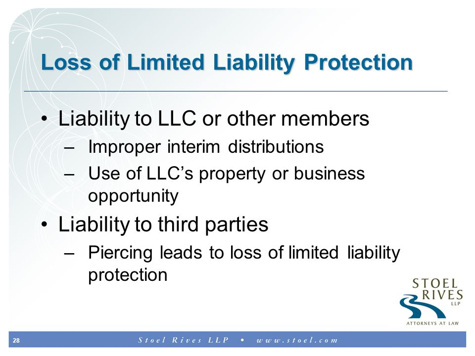 28 Loss of Limited Liability Protection Liability to LLC or other members –Improper interim distributions –Use of LLC's property or business opportunity Liability to third parties –Piercing leads to loss of limited liability protection