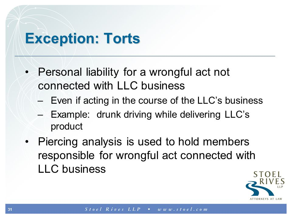 31 Exception: Torts Personal liability for a wrongful act not connected with LLC business –Even if acting in the course of the LLC's business –Example: drunk driving while delivering LLC's product Piercing analysis is used to hold members responsible for wrongful act connected with LLC business