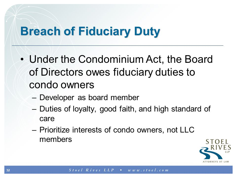 32 Breach of Fiduciary Duty Under the Condominium Act, the Board of Directors owes fiduciary duties to condo owners –Developer as board member –Duties of loyalty, good faith, and high standard of care –Prioritize interests of condo owners, not LLC members