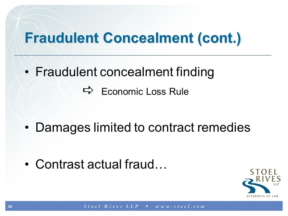 34 Fraudulent Concealment (cont.) Fraudulent concealment finding  Economic Loss Rule Damages limited to contract remedies Contrast actual fraud…