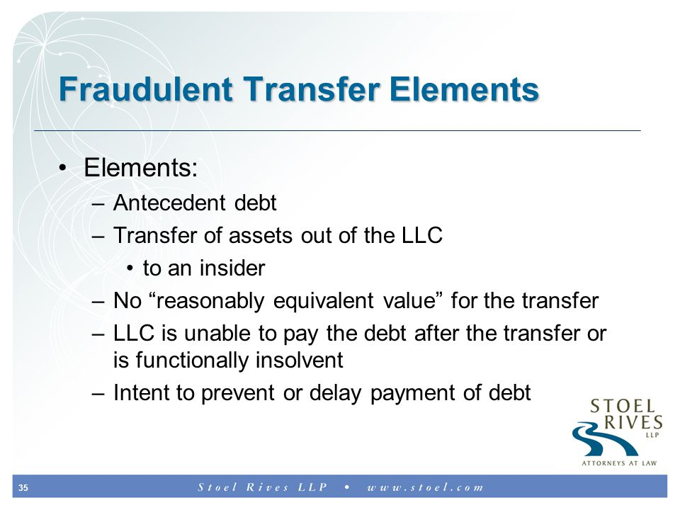 35 Fraudulent Transfer Elements Elements: –Antecedent debt –Transfer of assets out of the LLC to an insider –No reasonably equivalent value for the transfer –LLC is unable to pay the debt after the transfer or is functionally insolvent –Intent to prevent or delay payment of debt