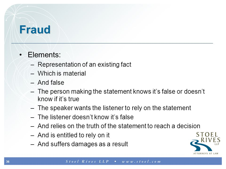 36 Fraud Elements: –Representation of an existing fact –Which is material –And false –The person making the statement knows it's false or doesn't know if it's true –The speaker wants the listener to rely on the statement –The listener doesn't know it's false –And relies on the truth of the statement to reach a decision –And is entitled to rely on it –And suffers damages as a result