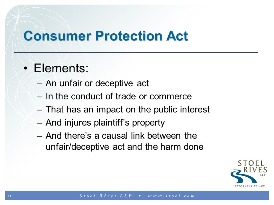 37 Consumer Protection Act Elements: –An unfair or deceptive act –In the conduct of trade or commerce –That has an impact on the public interest –And injures plaintiff's property –And there's a causal link between the unfair/deceptive act and the harm done