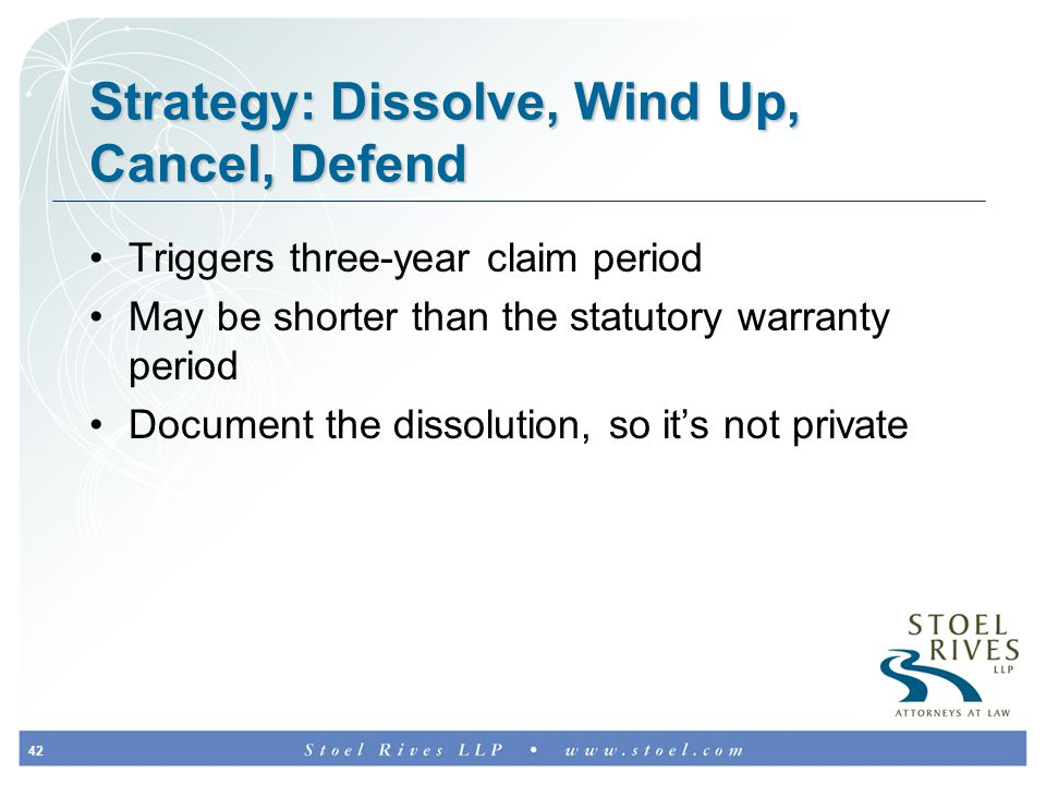 42 Strategy: Dissolve, Wind Up, Cancel, Defend Triggers three-year claim period May be shorter than the statutory warranty period Document the dissolution, so it's not private