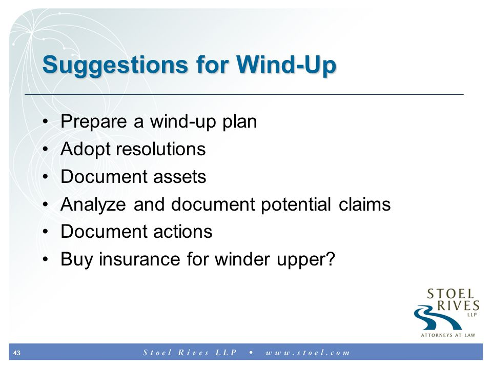 43 Suggestions for Wind-Up Prepare a wind-up plan Adopt resolutions Document assets Analyze and document potential claims Document actions Buy insurance for winder upper?