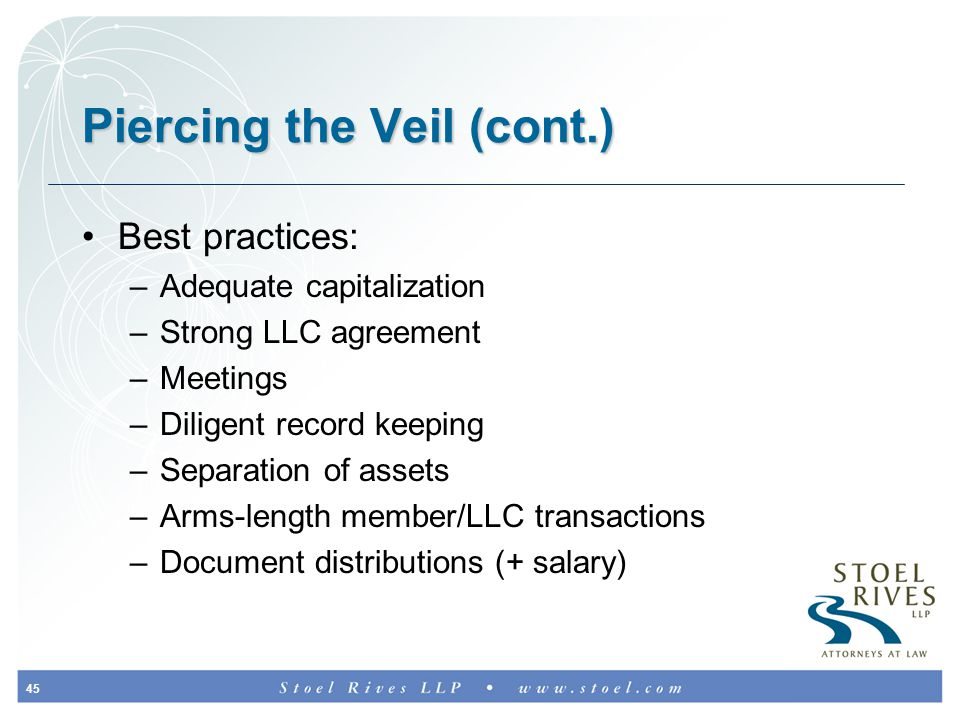 45 Piercing the Veil (cont.) Best practices: –Adequate capitalization –Strong LLC agreement –Meetings –Diligent record keeping –Separation of assets –