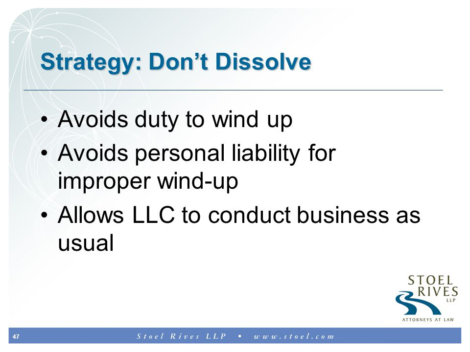 47 Strategy: Don't Dissolve Avoids duty to wind up Avoids personal liability for improper wind-up Allows LLC to conduct business as usual
