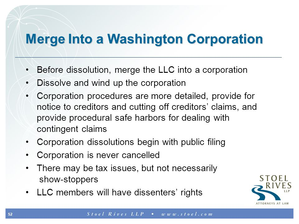 52 Merge Into a Washington Corporation Before dissolution, merge the LLC into a corporation Dissolve and wind up the corporation Corporation procedures are more detailed, provide for notice to creditors and cutting off creditors' claims, and provide procedural safe harbors for dealing with contingent claims Corporation dissolutions begin with public filing Corporation is never cancelled There may be tax issues, but not necessarily show-stoppers LLC members will have dissenters' rights