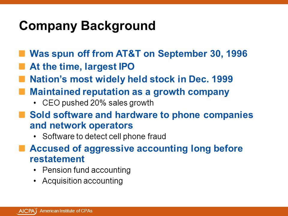 American Institute of CPAs Company Background Was spun off from AT&T on September 30, 1996 At the time, largest IPO Nation's most widely held stock in