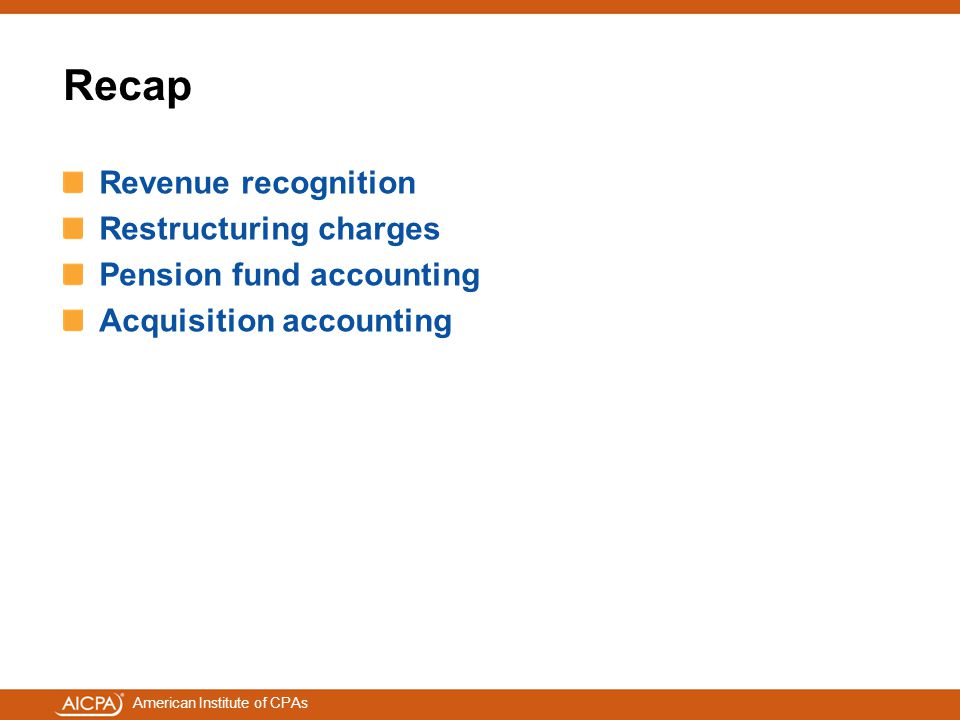 American Institute of CPAs Recap Revenue recognition Restructuring charges Pension fund accounting Acquisition accounting