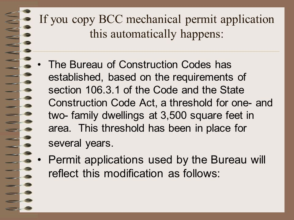 If you copy BCC mechanical permit application this automatically happens: The Bureau of Construction Codes has established, based on the requirements of section 106.3.1 of the Code and the State Construction Code Act, a threshold for one- and two- family dwellings at 3,500 square feet in area.