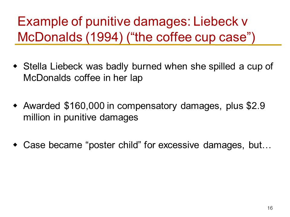 16  Stella Liebeck was badly burned when she spilled a cup of McDonalds coffee in her lap  Awarded $160,000 in compensatory damages, plus $2.9 million in punitive damages  Case became poster child for excessive damages, but… Example of punitive damages: Liebeck v McDonalds (1994) ( the coffee cup case )