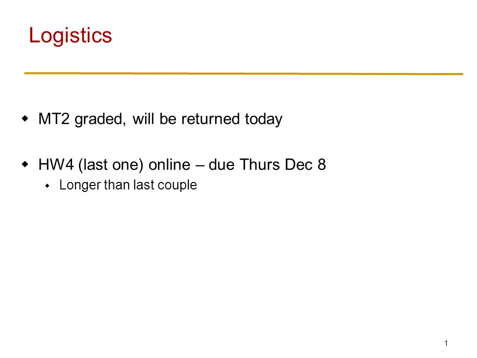 1  MT2 graded, will be returned today  HW4 (last one) online – due Thurs Dec 8  Longer than last couple Logistics