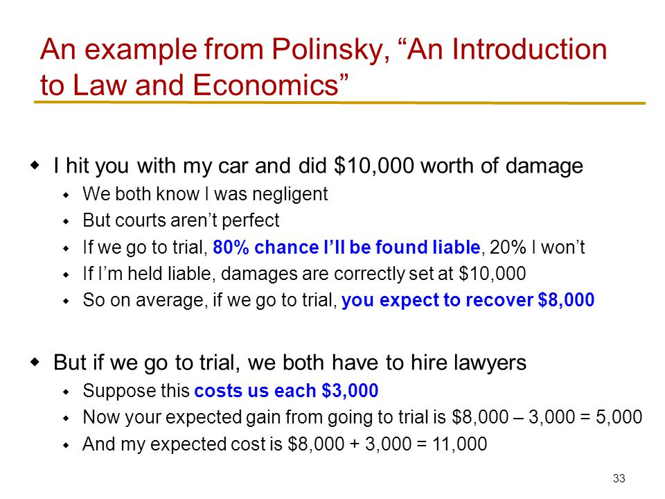 33  I hit you with my car and did $10,000 worth of damage  We both know I was negligent  But courts aren't perfect  If we go to trial, 80% chance I'll be found liable, 20% I won't  If I'm held liable, damages are correctly set at $10,000  So on average, if we go to trial, you expect to recover $8,000  But if we go to trial, we both have to hire lawyers  Suppose this costs us each $3,000  Now your expected gain from going to trial is $8,000 – 3,000 = 5,000  And my expected cost is $8,000 + 3,000 = 11,000 An example from Polinsky, An Introduction to Law and Economics