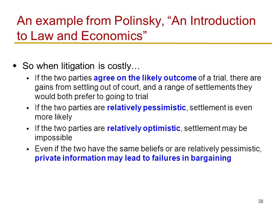 38  So when litigation is costly…  If the two parties agree on the likely outcome of a trial, there are gains from settling out of court, and a range of settlements they would both prefer to going to trial  If the two parties are relatively pessimistic, settlement is even more likely  If the two parties are relatively optimistic, settlement may be impossible  Even if the two have the same beliefs or are relatively pessimistic, private information may lead to failures in bargaining An example from Polinsky, An Introduction to Law and Economics