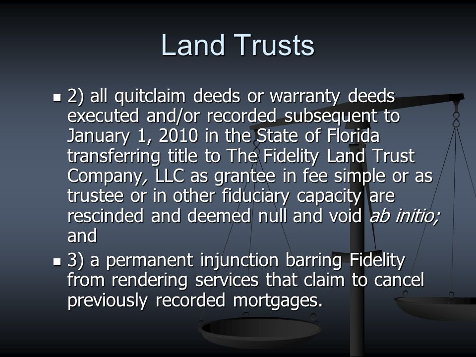 Land Trusts 2) all quitclaim deeds or warranty deeds executed and/or recorded subsequent to January 1, 2010 in the State of Florida transferring title to The Fidelity Land Trust Company, LLC as grantee in fee simple or as trustee or in other fiduciary capacity are rescinded and deemed null and void ab initio; and 2) all quitclaim deeds or warranty deeds executed and/or recorded subsequent to January 1, 2010 in the State of Florida transferring title to The Fidelity Land Trust Company, LLC as grantee in fee simple or as trustee or in other fiduciary capacity are rescinded and deemed null and void ab initio; and 3) a permanent injunction barring Fidelity from rendering services that claim to cancel previously recorded mortgages.