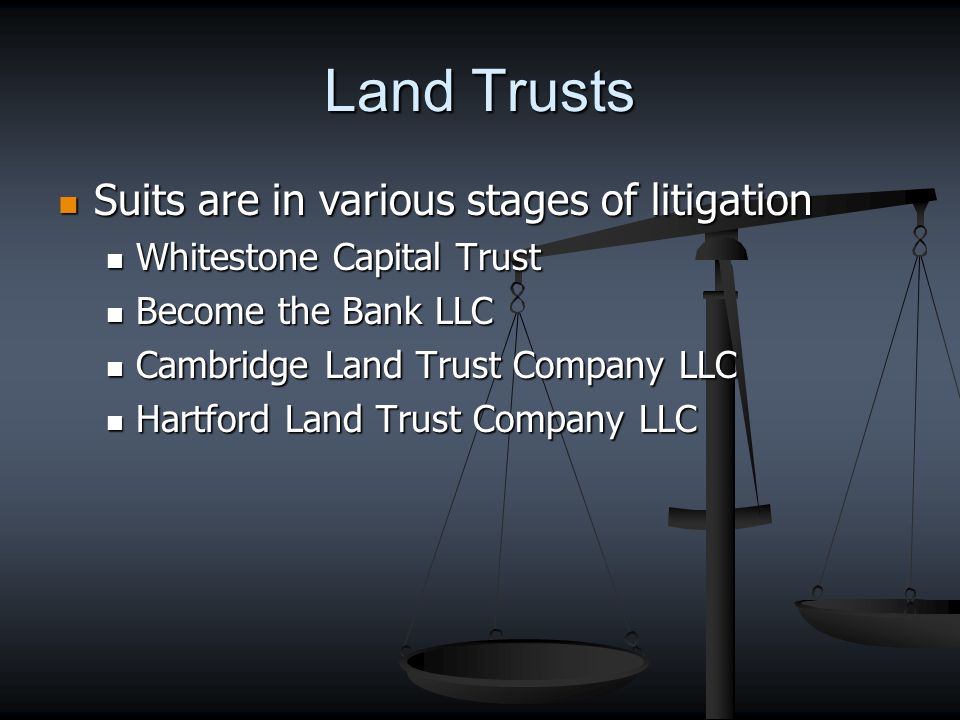 Land Trusts Suits are in various stages of litigation Suits are in various stages of litigation Whitestone Capital Trust Whitestone Capital Trust Become the Bank LLC Become the Bank LLC Cambridge Land Trust Company LLC Cambridge Land Trust Company LLC Hartford Land Trust Company LLC Hartford Land Trust Company LLC