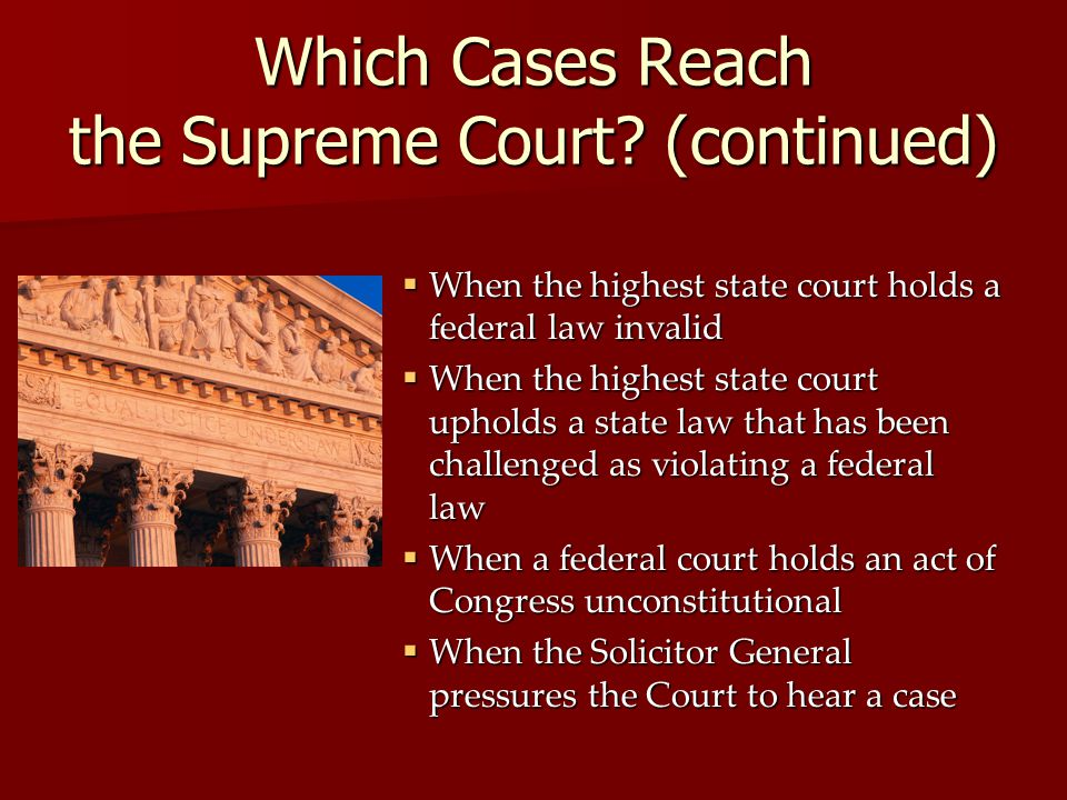 Which Cases Reach the Supreme Court? (continued)  When the highest state court holds a federal law invalid  When the highest state court upholds a s