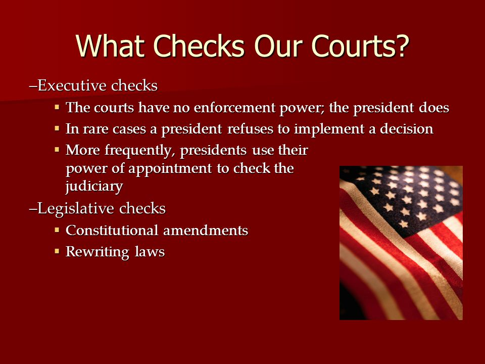 What Checks Our Courts? –Executive checks  The courts have no enforcement power; the president does  In rare cases a president refuses to implement