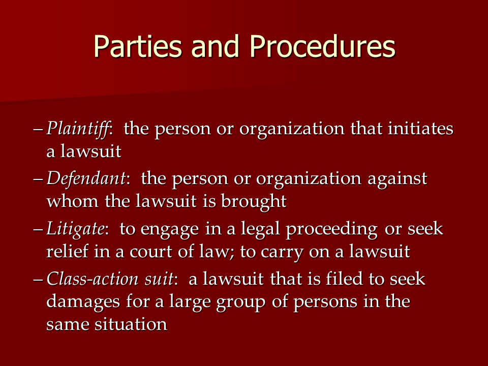 Parties and Procedures –Plaintiff: the person or organization that initiates a lawsuit –Defendant: the person or organization against whom the lawsuit