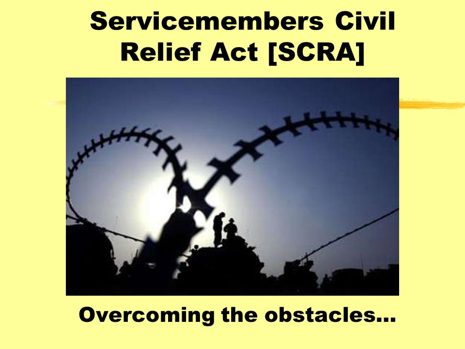 Servicemembers Civil Relief Act [SCRA] Overcoming the obstacles…