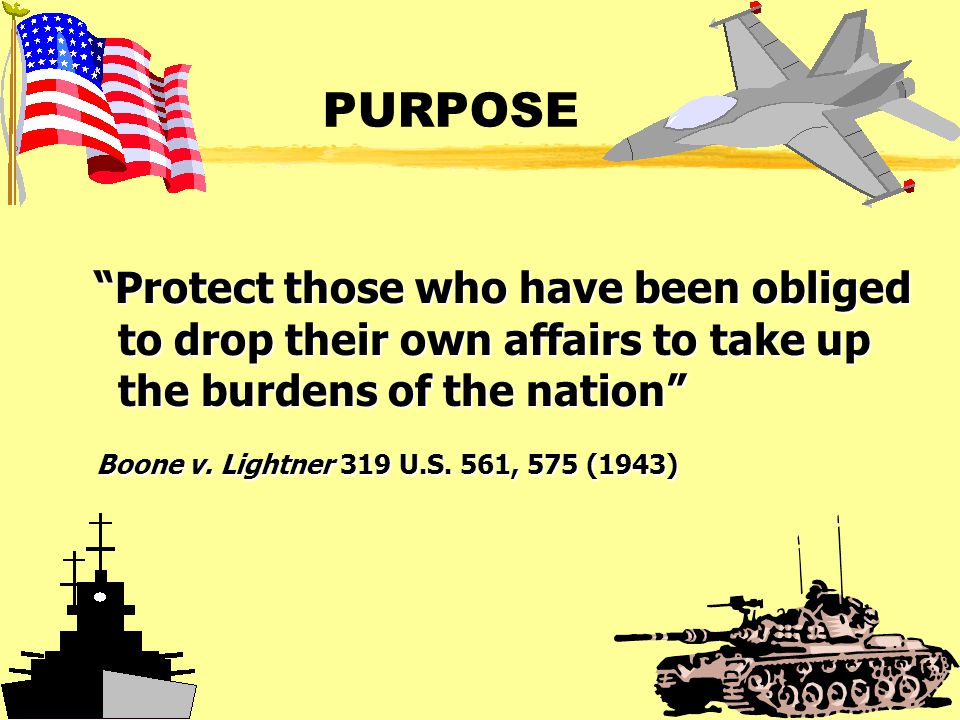 PURPOSE Protect those who have been obliged to drop their own affairs to take up the burdens of the nation Protect those who have been obliged to drop their own affairs to take up the burdens of the nation Boone v.