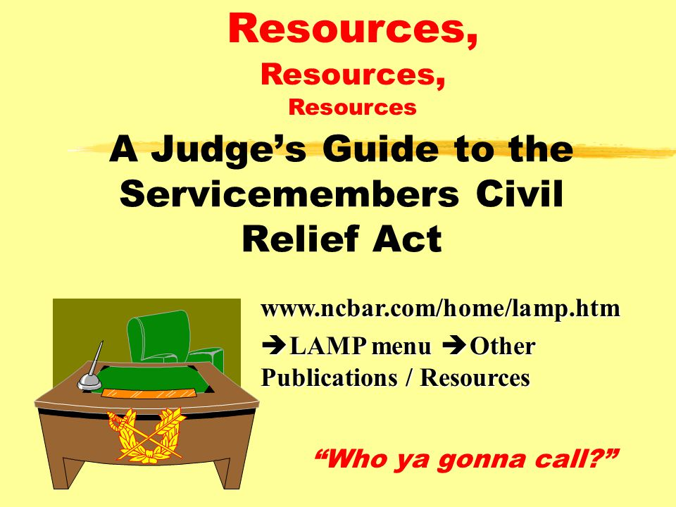 A Judge's Guide to the Servicemembers Civil Relief Act Who ya gonna call? Resources, Resources, Resourceswww.ncbar.com/home/lamp.htm  LAMP menu  Other Publications / Resources