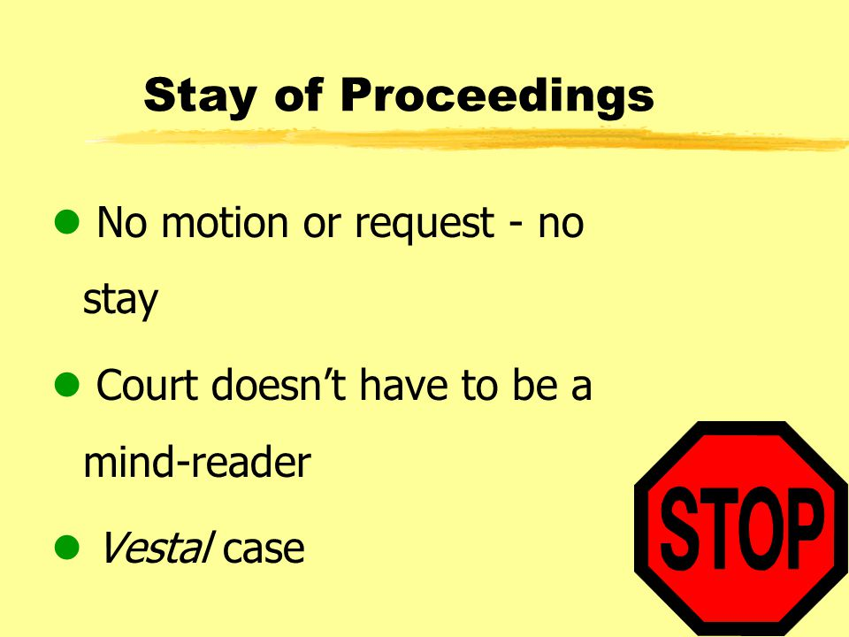 Stay of Proceedings l No motion or request - no stay l Court doesn't have to be a mind-reader l Vestal case